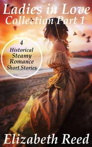 Ladies In Love Collection Part 1: 4 Historical Steamy Romance Short Stories
