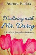 Waltzing with Mr. Darcy (A Pride & Prejudice Intimate)