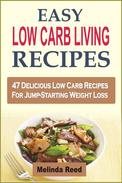 Easy Low Carb Living Recipes: 47 Delicious Low Carb Recipes For Jump-Starting Weight Loss