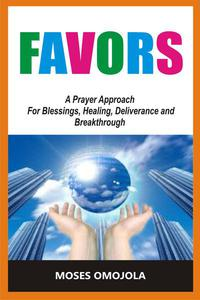 Favors: A Prayer Approach For Blessings, Healing, Deliverance And Breakthrough