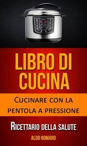 Libro di cucina: Cucinare con la pentola a pressione (Ricettario della salute)
