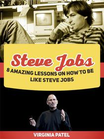 Steve Jobs: 8 Amazing Lessons on How To Be Like Steve Jobs