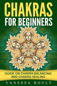 Chakras For Beginners: Guide On Chakra Balancing And Chakra Healing