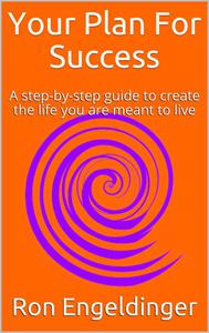 Your Plan for Success  A step-by-step guide to create the life you are meant to live