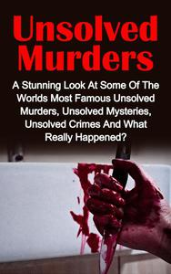 Unsolved Murders: A Stunning Look At the Worlds Most Famous Unsolved Murder Cases, Unsolved Mysteries, Unsolved Crimes And What Really Happened