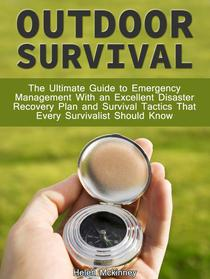 Outdoor Survival: The Ultimate Guide To Emergency Management With Excellent Disaster Recovery Plan and Survival Tactics That Every Survivalist Should Know