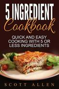 5 Ingredient Cookbook: Quick and Easy Cooking With 5 or Less Ingredients