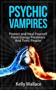 Psychic Vampires - How To Protect and Heal Yourself From Energy Predators And Toxic People