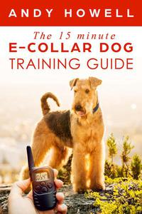The 15 Minute E-Collar Dog Training Guide