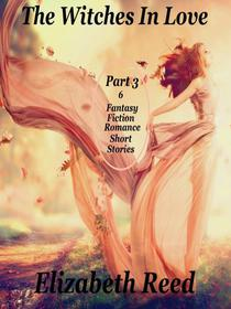The Witches In Love Part 3: 6 Fantasy Fiction Romance Short Stories