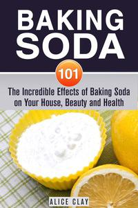 Baking Soda 101: The Incredible Effects of Baking Soda on Your House, Beauty and Health