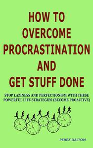 How to Overcome Procrastination and Get Stuff Done: Stop Laziness and Perfectionism with These Powerful Life Strategies (Become Proactive)