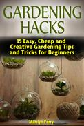 Gardening Hacks: 15 Easy, Cheap and Creative Gardening Tips and Tricks for Beginners