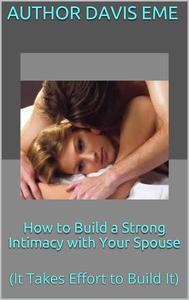 How to Build a Strong Intimacy with Your Spouse (It Takes Effort to Build It)