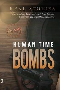 Human Time Bombs: Four Disturbing Stories of Cannibalism, Insanity, Vampirism, and School Shooting Sprees