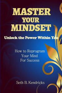 Master Your Mindset - Unlock the Power Within You - How To Reprogram Your Mind for Success