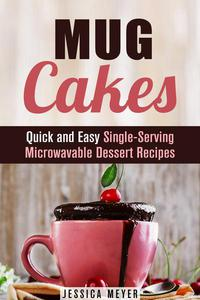 Mug Cakes: Quick and Easy Single-Serving Microwavable Dessert Recipes
