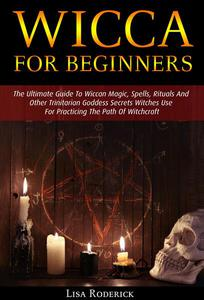 Wicca for Beginners: The Ultimate Guide To Wiccan Magic, Spells, Rituals And Other Trinitarian Goddess Secrets Witches Use For Practicing The Path Of Witchcraft