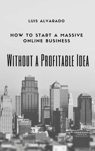 How to Have a Massive Online Business without a Profitable Idea