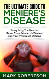 The Ultimate Guide to Meniere's Disease - Everything You Need to Know About Meniere's Disease and Your Treatment Options