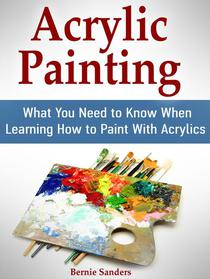 Acrylic Painting: What You Need to Know When Learning How to Paint With Acrylics