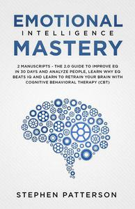 Emotional Intelligence Mastery: The 2.0 Guide to Improve EQ in 30 Days and Analyze People, Learn Why EQ Beats IQ and Learn to Retrain your Brain with Cognitive Behavioral Therapy (CBT)