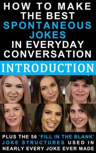 How to Make the Best Spontaneous Jokes in Everyday Conversation – PLUS The 56 'Fill in the Blank' Joke Structures Used in Nearly Every Joke Ever Made