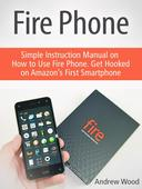 Fire Phone: Simple Instruction Manual on How to Use Fire Phone. Get Hooked on Amazon's First Smartphone