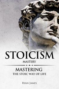 Stoicism : Mastery - Mastering the Stoic Way of Life