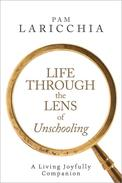 Life through the Lens of Unschooling: A Living Joyfully Companion