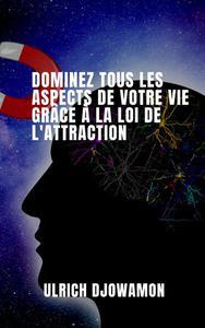 Dominez Tous Les Aspects De Votre Vie Grâce a la Loi De L'attraction