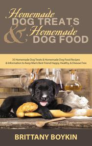 Homemade Dog Treats and Homemade Dog Food: 35 Homemade Dog Treats and Homemade Dog Food Recipes and Information to Keep Man's Best Friend Happy, Healthy, and Disease Free