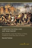 Christian Pacifism and Just War Theory: Discipleship and the Ethics of War, Violence and the Use of Force