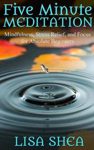 Five Minute Meditation – Mindfulness, Stress Relief, and Focus for Absolute Beginners