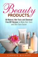 Beauty Products: All-Natural, Non-Toxic and Chemical Free DIY Recipes to Make Hair Care and Skin Care Easier