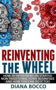 Reinventing the Wheel: How 20 Entrepreneurs Started Non-Traditional Home Businesses -- And How You Can Do It Too