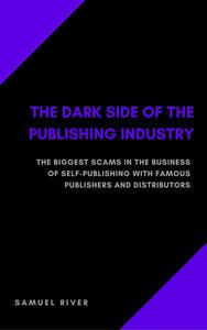 The Dark Side of the Publishing Industry: The Biggest Scams in the Business of Self-Publishing with Famous Publishers and Distributors