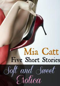 Soft and Sweet Erotica: Five Short Stories