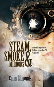 Steam, Smoke & Mirrors -  from the secret journals of Professor Artemus More PhD (Cantab) FRS
