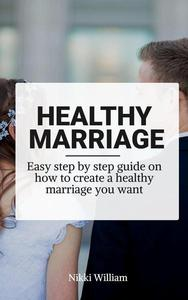 Healthy Marriage: Easy step by step guide on how to create a healthy marriage you want