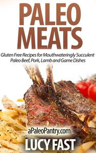 Paleo Meats: Gluten Free Recipes for Mouthwateringly Succulent Paleo Beef, Pork, Lamb and Game Dishes