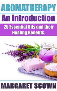 Aromatherapy an Introduction: 25 Essential Oils and their Healing Benefits
