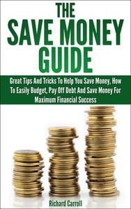 Save Money Guide: Great Tips & Tricks To Help You Save Money, How To Easily Budget, Pay Off Debt & Save Money For Maximum Financial Success