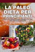 La Paleo Dieta per principianti Più di 100 ricette senza glutine Per una vita più sana, Adesso!