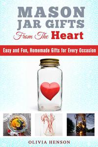 Mason Jar Gifts from the Heart: Easy and Fun, Homemade Gifts for Every Occasion