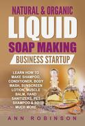 Natural & Organic Liquid Soap Making Business Startup - Learn How to Make Shampoo, Conditioner, Body Wash, Sunscreen Lotion, Muscle Balm, Hand Sanitizers, Pet Shampoo & So Much More