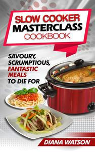 Slow Cooker Masterclass Cookbook: Savoury, Scrumptious, Fantastic Meals To Die For