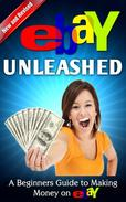 eBay Unleashed: A Beginners Guide to making Money on eBay