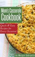 Mom's Casserole Cookbook:  Quick & Easy Recipes for Every Occasion!