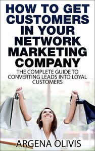 How To Get Customers In Your Network Marketing Company: The Complete Guide To Converting Leads To Loyal Customers